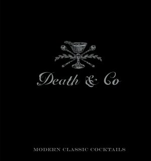 Death & Co: Modern Classic Cocktails ($40) by David Kaplan and Nick Fauchald